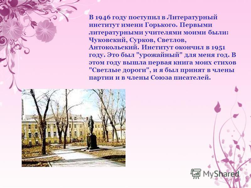В 1946 году поступил в Литературный институт имени Горького. Первыми литературными учителями моими были: Чуковский, Сурков, Светлов, Антокольский. Институт окончил в 1951 году. Это был