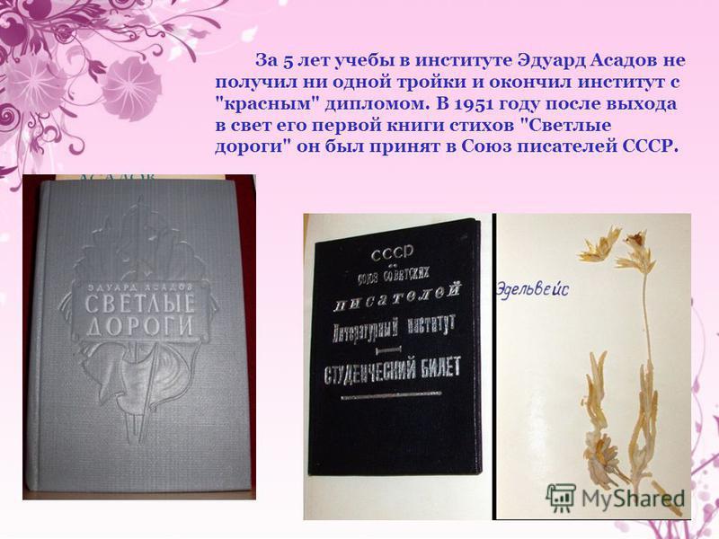 За 5 лет учебы в институте Эдуард Асадов не получил ни одной тройки и окончил институт с красным дипломом. В 1951 году после выхода в свет его первой книги стихов Светлые дороги он был принят в Союз писателей СССР.