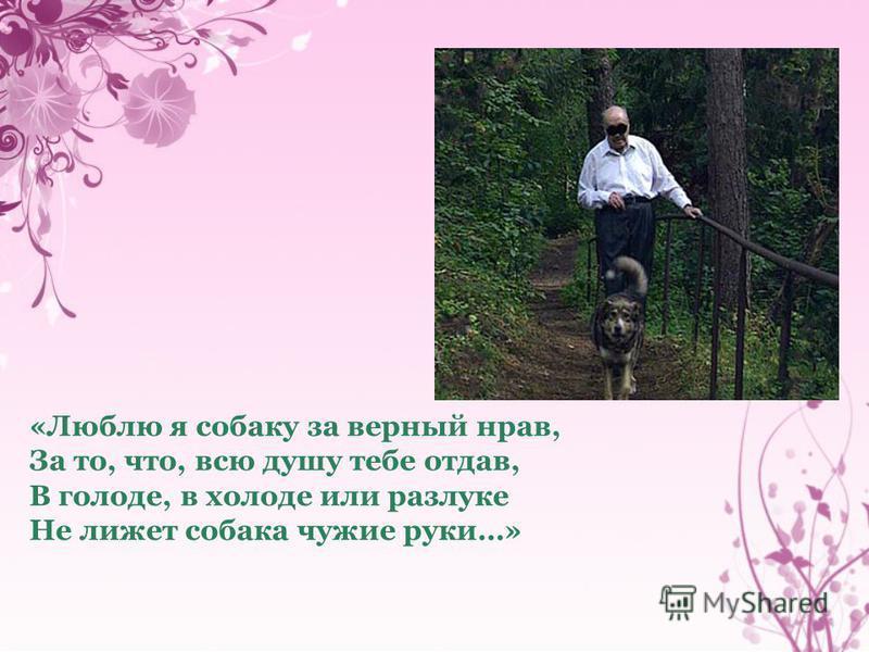 «Люблю я собаку за верный нрав, За то, что, всю душу тебе отдав, В голоде, в холоде или разлуке Не лижет собака чужие руки…»