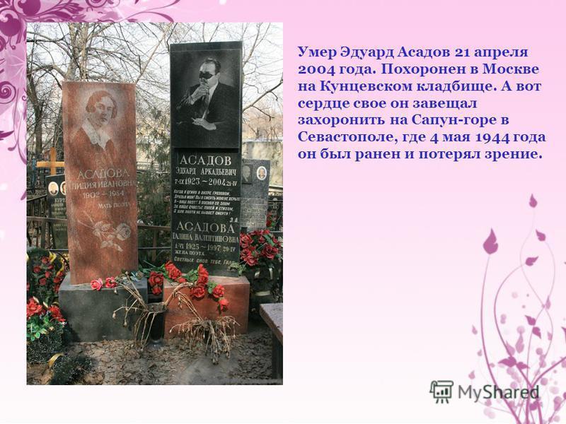 Умер Эдуард Асадов 21 апреля 2004 года. Похоронен в Москве на Кунцевском кладбище. А вот сердце свое он завещал захоронить на Сапун-горе в Севастополе, где 4 мая 1944 года он был ранен и потерял зрение.