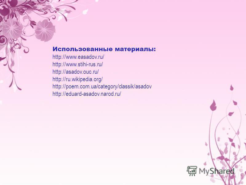 Использованные материалы: http://www.easadov.ru/ http://www.stihi-rus.ru/ http://asadov.ouc.ru/ http://ru.wikipedia.org/ http://poem.com.ua/category/classik/asadov http://eduard-asadov.narod.ru/