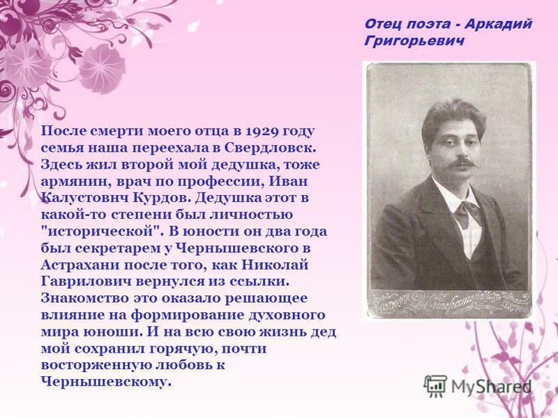 Отец поэта - Аркадий Григорьевич После смерти моего отца в 1929 году семья наша переехала в Свердловск. Здесь жил второй мой дедушка, тоже армянин, врач по профессии, Иван Калустовнч Курдов. Дедушка этот в какой-то степени был личностью
