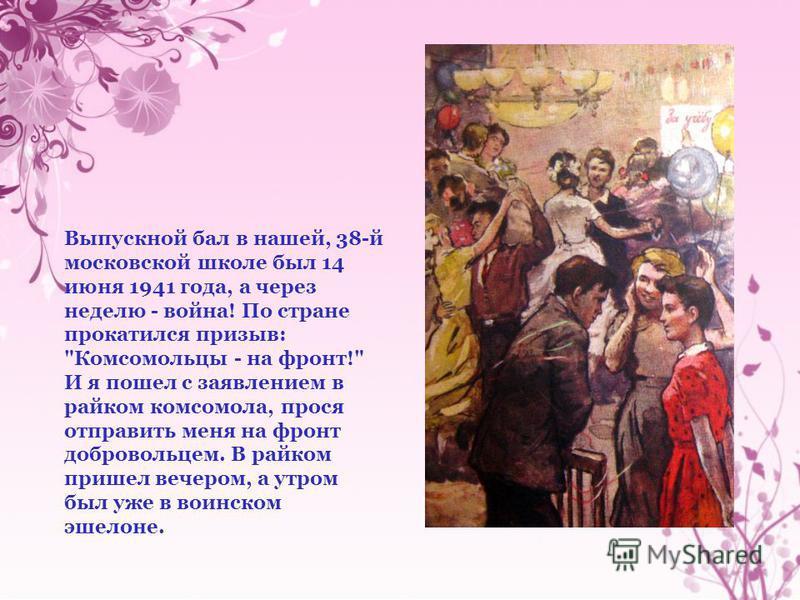 Выпускной бал в нашей, 38-й московской школе был 14 июня 1941 года, а через неделю - война! По стране прокатился призыв: