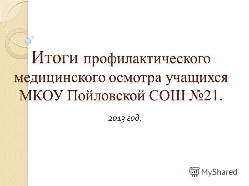 Итоги профилактического медицинского осмотра учащихся МКОУ Пойловской СОШ 21. 2013 год.