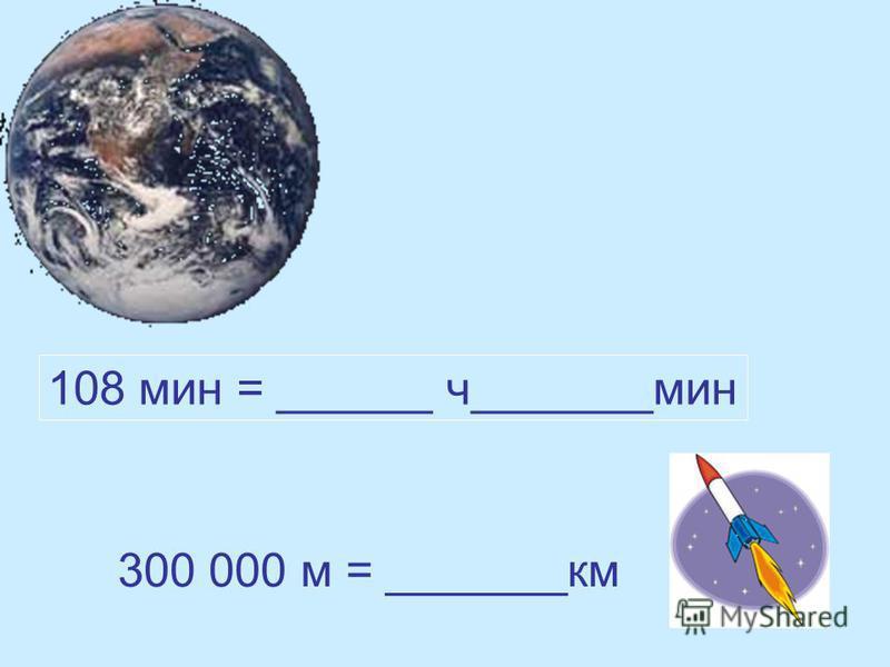 108 мин = ______ ч_______мин 300 000 м = _______км