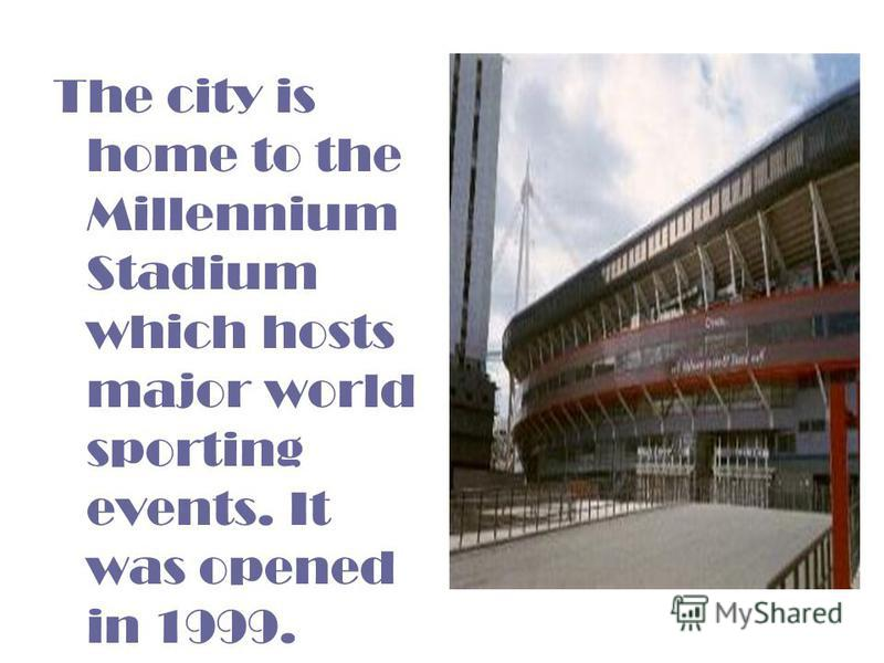 The city is home to the Millennium Stadium which hosts major world sporting events. It was opened in 1999.