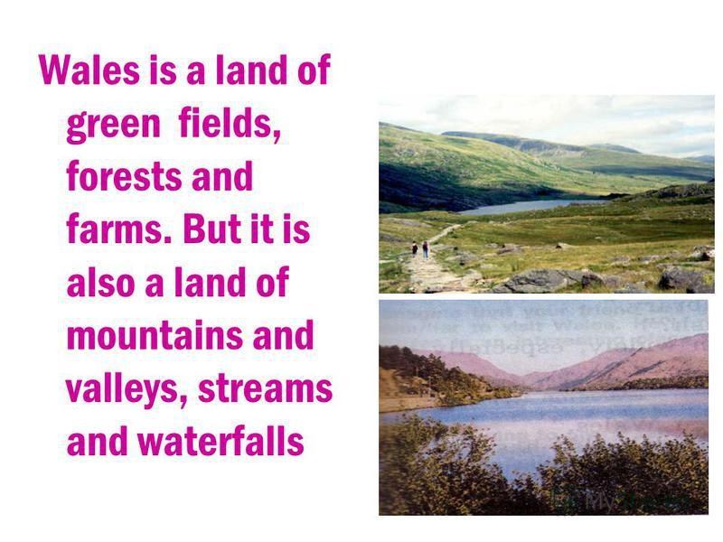 Wales is a land of green fields, forests and farms. But it is also a land of mountains and valleys, streams and waterfalls