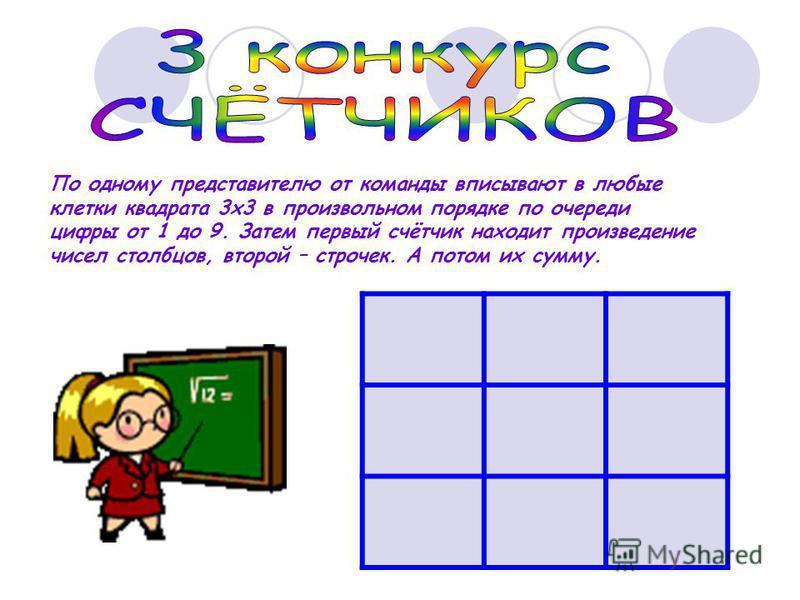 По одному представителю от команды вписывают в любые клетки квадрата 3 х 3 в произвольном порядке по очереди цифры от 1 до 9. Затем первый счётчик находит произведение чисел столбцов, второй – строчек. А потом их сумму.