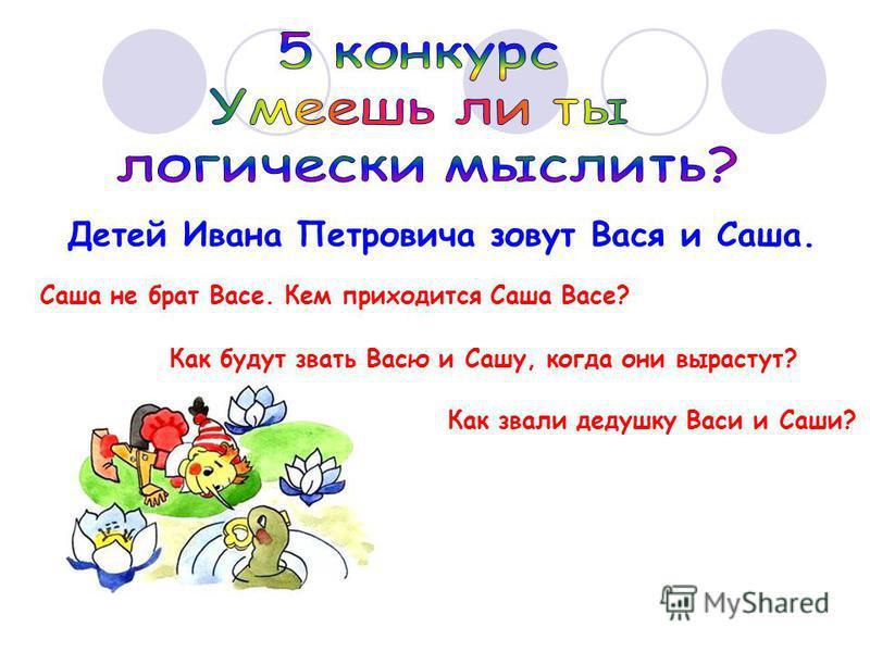Детей Ивана Петровича зовут Вася и Саша. Саша не брат Васе. Кем приходится Саша Васе? Как будут звать Васю и Сашу, когда они вырастут? Как звали дедушку Васи и Саши?