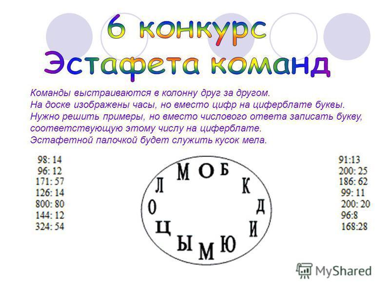 Команды выстраиваются в колонну друг за другом. На доске изображены часы, но вместо цифр на циферблате буквы. Нужно решить примеры, но вместо числового ответа записать букву, соответствующую этому числу на циферблате. Эстафетной палочкой будет служит