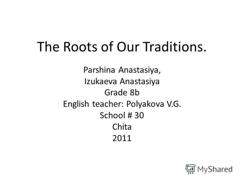 The Roots of Our Traditions. Parshina Anastasiya, Izukaeva Anastasiya Grade 8b English teacher: Polyakova V.G. School # 30 Chita 2011