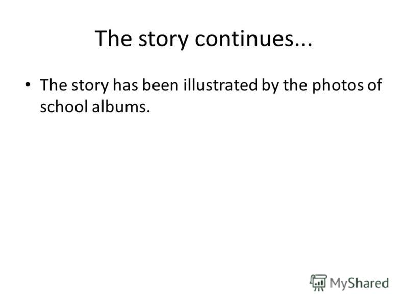 The story continues... The story has been illustrated by the photos of school albums.