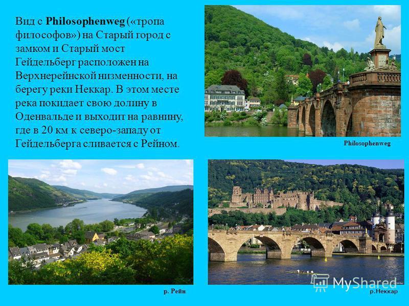 Вид с Philosophenweg («тропа философов») на Старый город с замком и Старый мост Гейдельберг расположен на Верхнерейнской низменности, на берегу реки Неккар. В этом месте река покидает свою долину в Оденвальде и выходит на равнину, где в 20 км к север