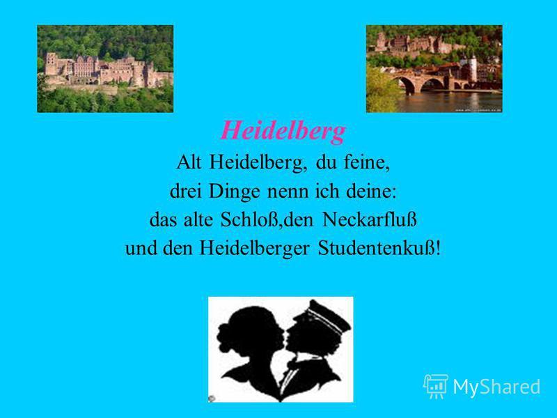 Heidelberg Alt Heidelberg, du feine, drei Dinge nenn ich deine: das alte Schloß,den Neckarfluß und den Heidelberger Studentenkuß!