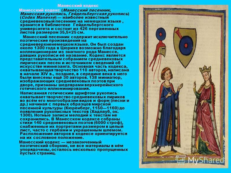 Манесский кодекс Манесский кодекс (Манесский песенник, Манесская рукопись, Гейдельбергская рукопись) (Codex Manesse) наиболее известный средневековый песенник на немецком языке, хранится в библиотеке Гейдельбергского университета и состоит из 426 пер