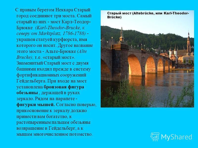 С правым берегом Неккара Старый город соединяют три моста. Самый старый из них - мост Карл-Теодор- Брюкке (Karl-Theodor-Brucke, к северу от Marktplatz, 1786-1788) - украшен статуей курфюрста, имя которого он носит. Другое название этого моста - Аль