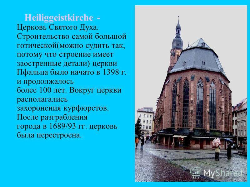 Heiliggeistkirche - Церковь Святого Духа. Строительство самой большой готической(можно судить так, потому что строение имеет заостренные детали) церкви Пфальца было начато в 1398 г. и продолжалось более 100 лет. Вокруг церкви располагались захоронени
