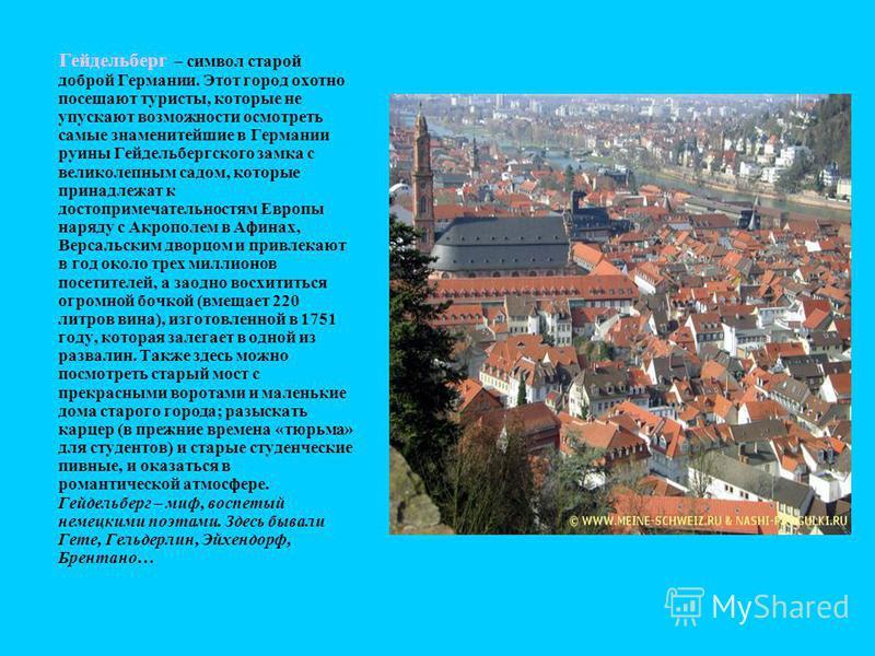 Гейдельберг – символ старой доброй Германии. Этот город охотно посещают туристы, которые не упускают возможности осмотреть самые знаменитейшие в Германии руины Гейдельбергского замка с великолепным садом, которые принадлежат к достопримечательностям