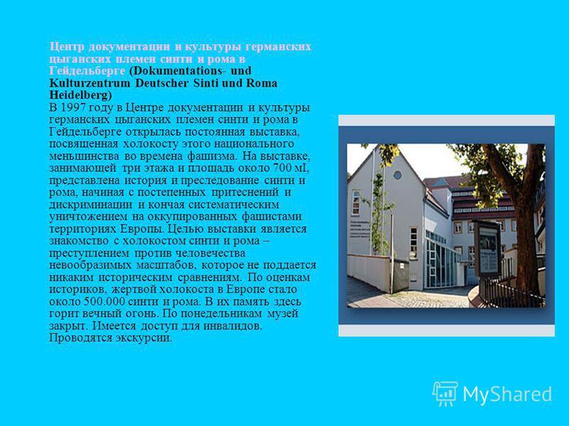 Центр документации и культуры германских цыганских племен синти и рома в Гейдельберге (Dokumentations- und Kulturzentrum Deutscher Sinti und Roma Heidelberg) В 1997 году в Центре документации и культуры германских цыганских племен синти и рома в Гейд