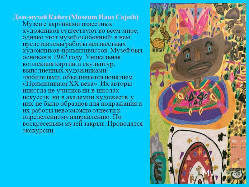 Дом-музей Кайет (Museum Haus Cajeth) Музеи с картинами известных художников существуют во всем мире, однако этот музей особенный: в нем представлены работы неизвестных художников-примитивистов. Музей был основан в 1982 году. Уникальная коллекция карт