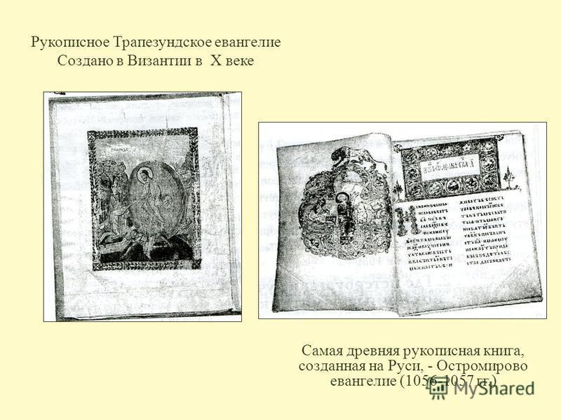 Рукописное Трапезундское евангелие Создано в Византии в X веке Самая древняя рукописная книга, созданная на Руси, - Остромирово евангелие (1056-1057 гг.)