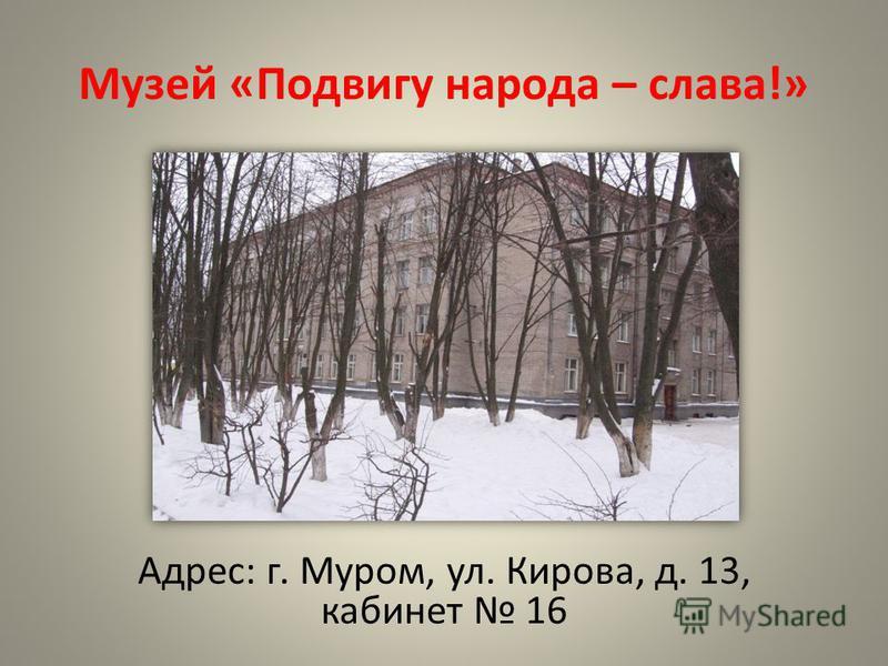 Музей «Подвигу народа – слава!» Адрес: г. Муром, ул. Кирова, д. 13, кабинет 16