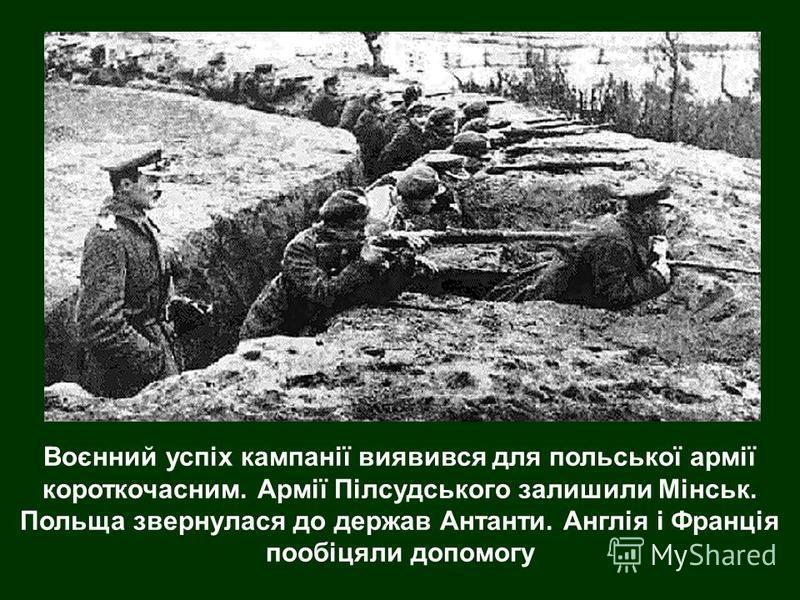 Воєнний успіх кампанії виявився для польської армії короткочасним. Армії Пілсудського залишили Мінськ. Польща звернулася до держав Антанти. Англія і Франція пообіцяли допомогу