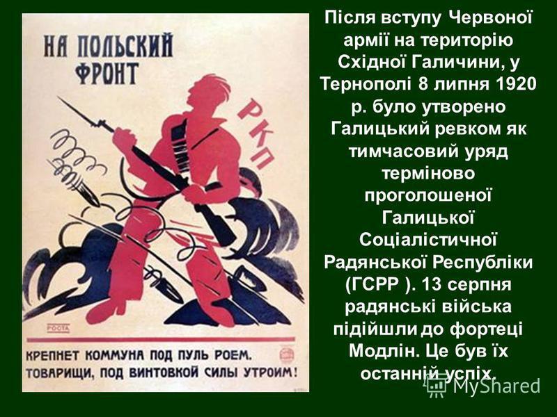 Після вступу Червоної армії на територію Східної Галичини, у Тернополі 8 липня 1920 р. було утворено Галицький ревком як тимчасовий уряд терміново проголошеної Галицької Соціалістичної Радянської Республіки (ГСРР ). 13 серпня радянські війська підійш