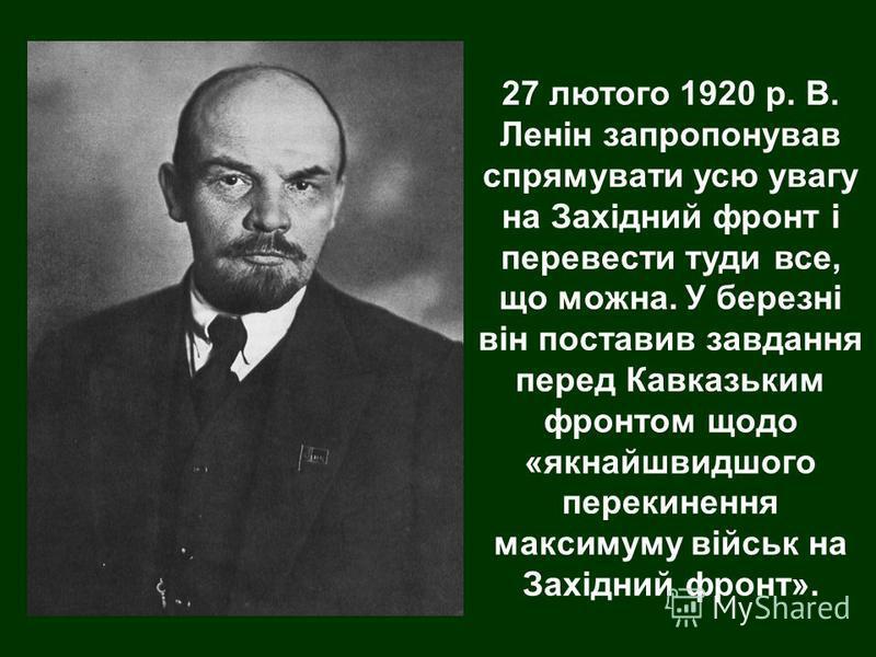 27 лютого 1920 р. В. Ленін запропонував спрямувати усю увагу на Західний фронт і перевести туди все, що можна. У березні він поставив завдання перед Кавказьким фронтом щодо «якнайшвидшого перекинення максимуму військ на Західний фронт».