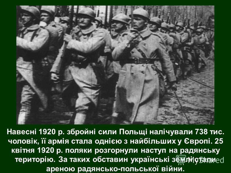 Навесні 1920 р. збройні сили Польщі налічували 738 тис. чоловік, її армія стала однією з найбільших у Європі. 25 квітня 1920 р. поляки розгорнули наступ на радянську територію. За таких обставин українські землі стали ареною радянсько-польської війни