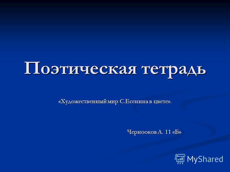 Поэтическая тетрадь «Художественный мир С.Есенина в цвете». Чернооков А. 11 «Б» Чернооков А. 11 «Б»