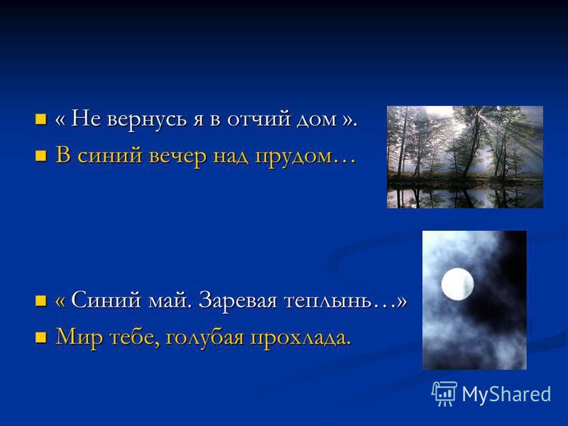 « Не вернусь я в отчий дом ». « Не вернусь я в отчий дом ». В синий вечер над прудом… В синий вечер над прудом… « Синий май. Заревая теплынь…» « Синий май. Заревая теплынь…» Мир тебе, голубая прохлада. Мир тебе, голубая прохлада.
