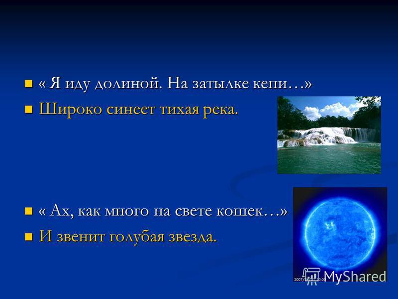 « Я иду долиной. На затылке кепи…» « Я иду долиной. На затылке кепи…» Широко синеет тихая река. Широко синеет тихая река. « Ах, как много на свете кошек…» « Ах, как много на свете кошек…» И звенит голубая звезда. И звенит голубая звезда.