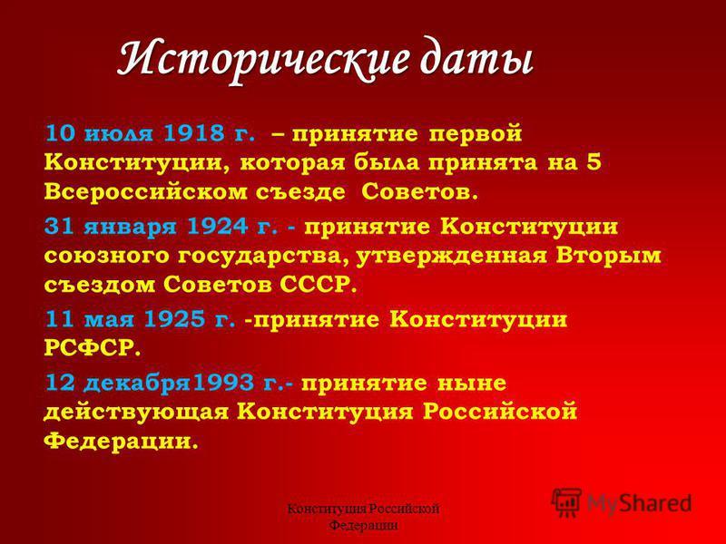 Исторические даты 10 июля 1918 г. – принятие первой Конституции, которая была принята на 5 Всероссийском съезде Советов. 31 января 1924 г. - принятие Конституции союзного государства, утвержденная Вторым съездом Советов СССР. 11 мая 1925 г. -принятие