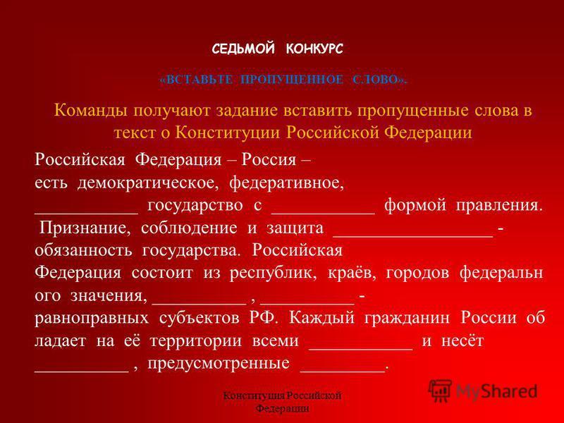 СЕДЬМОЙ КОНКУРС «ВСТАВЬТЕ ПРОПУЩЕННОЕ СЛОВО». Команды получают задание вставить пропущенные слова в текст о Конституции Российской Федерации Российская Федерация – Россия – есть демократическое, федеративное, ___________ государство с ___________ фор