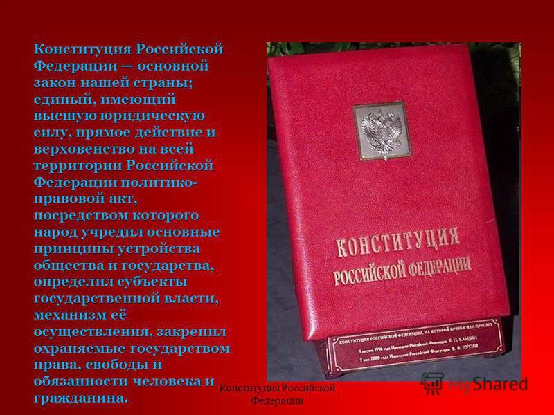 Конституция Российской Федерации основной закон нашей страны; единый, имеющий высшую юридическую силу, прямое действие и верховенство на всей территории Российской Федерации политико- правовой акт, посредством которого народ учредил основные принципы