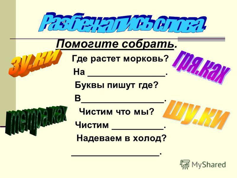 Помогите собрать. Где растет морковь? На _______________. Буквы пишут где? В________________. Чистим что мы? Чистим __________. Надеваем в холод? _________________.