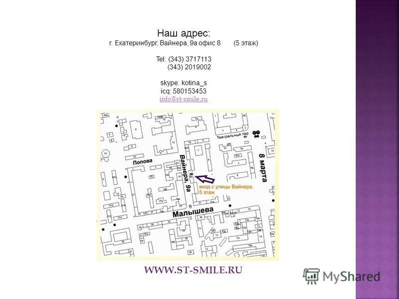 Наш адрес: г. Екатеринбург, Вайнера, 9 а офис 8 (5 этаж) Tel: (343) 3717113 (343) 2019002 skype: kotina_s icq: 580153453 info@st-smile.ru WWW.ST-SMILE.RU