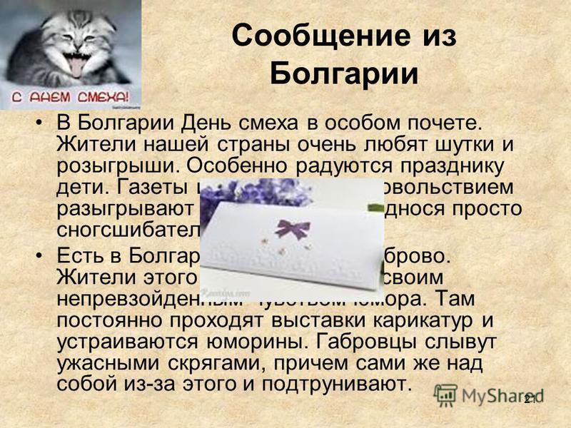 21 Сообщение из Болгарии В Болгарии День смеха в особом почете. Жители нашей страны очень любят шутки и розыгрыши. Особенно радуются празднику дети. Газеты и радио тоже с удовольствием разыгрывают население, преподнося просто сногсшибательные новости
