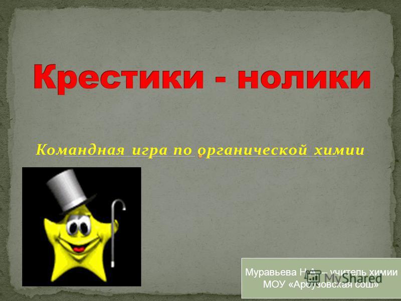 Командная игра по органической химии Муравьева Н.А. – учитель химии МОУ «Арбузовская сош»