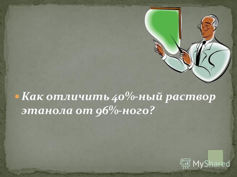 Как отличить 40%-ный раствор этанола от 96%-ного?