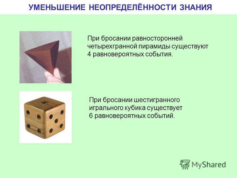 УМЕНЬШЕНИЕ НЕОПРЕДЕЛЁННОСТИ ЗНАНИЯ При бросании равносторонней четырехгранной пирамиды существуют 4 равновероятных события. При бросании шестигранного игрального кубика существует 6 равновероятных событий.