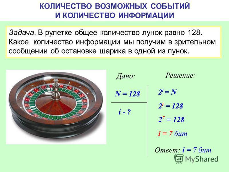 КОЛИЧЕСТВО ВОЗМОЖНЫХ СОБЫТИЙ И КОЛИЧЕСТВО ИНФОРМАЦИИ Задача. В рулетке общее количество лунок равно 128. Какое количество информации мы получим в зрительном сообщении об остановке шарика в одной из лунок. N = 128 i - ? Дано: Решение: 2 i = N 2 i = 12