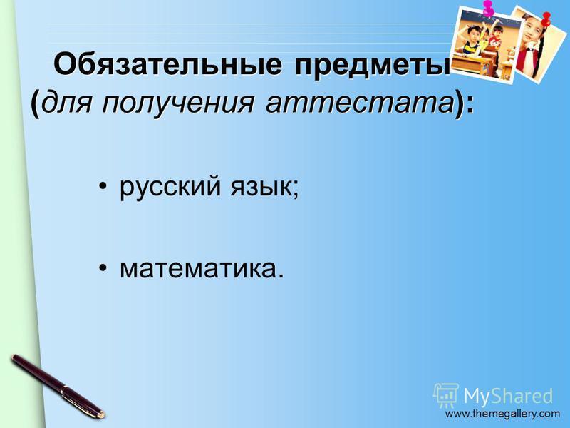 www.themegallery.com Обязательные предметы (для получения аттестата): русский язык; математика.