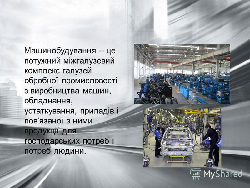 Машинобудування – це потужний міжгалузевий комплекс галузей обробної промисловості з виробництва машин, обладнання, устаткування, приладів і повязаної з ними продукції для господарських потреб і потреб людини.