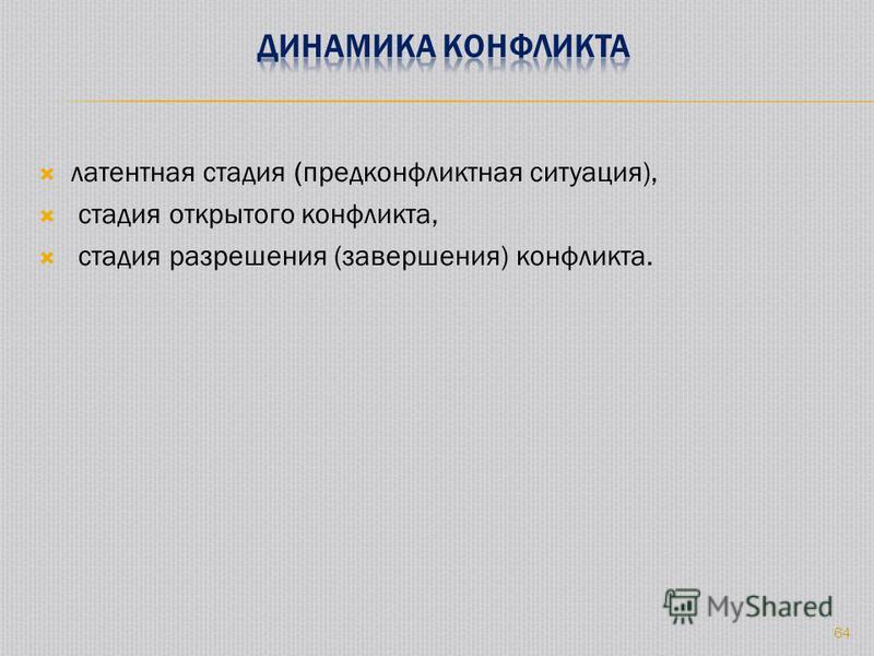 латентная стадия (предконфликтная ситуация), стадия открытого конфликта, стадия разрешения (завершения) конфликта. 64