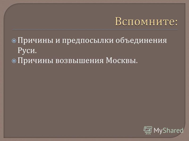 Причины и предпосылки объединения Руси. Причины возвышения Москвы.