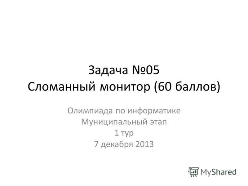 Задача 05 Сломанный монитор (60 баллов) Олимпиада по информатике Муниципальный этап 1 тур 7 декабря 2013