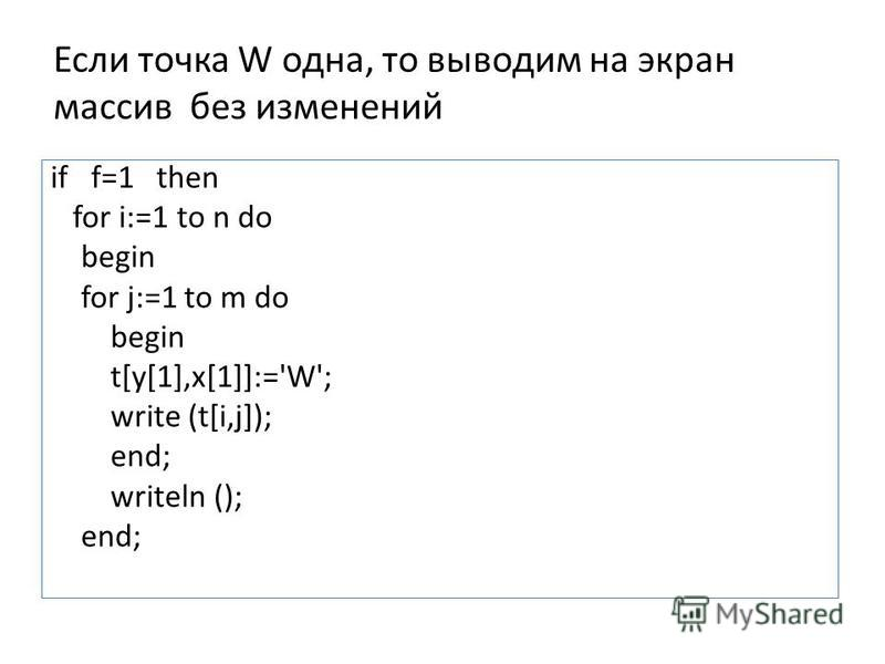 Если точка W одна, то выводим на экран массив без изменений if f=1 then for i:=1 to n do begin for j:=1 to m do begin t[y[1],x[1]]:='W'; write (t[i,j]); end; writeln (); end;