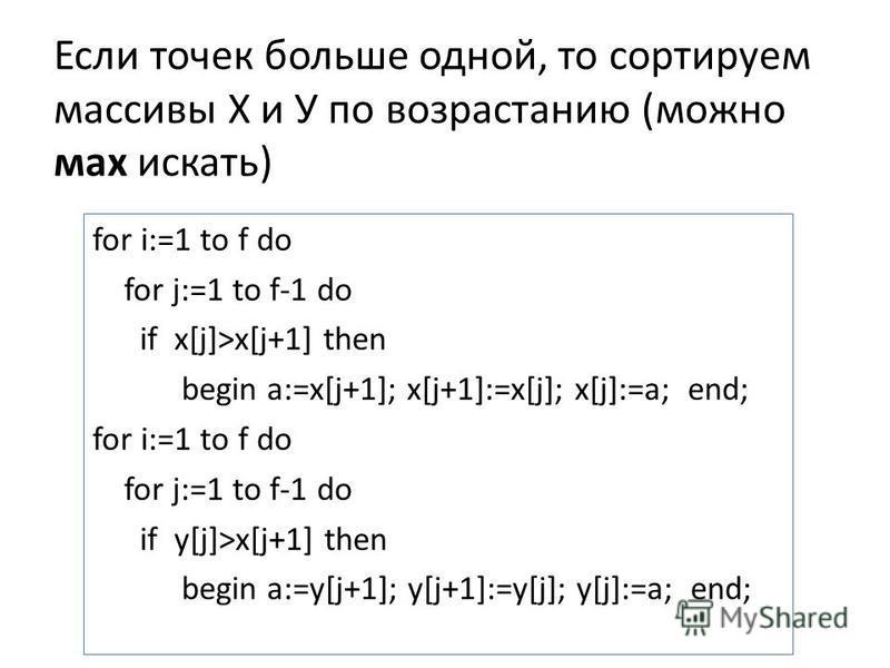 Если точек больше одной, то сортируем массивы Х и У по возрастанию (можно мах искать) for i:=1 to f do for j:=1 to f-1 do if x[j]>x[j+1] then begin a:=x[j+1]; x[j+1]:=x[j]; x[j]:=a; end; for i:=1 to f do for j:=1 to f-1 do if y[j]>x[j+1] then begin a